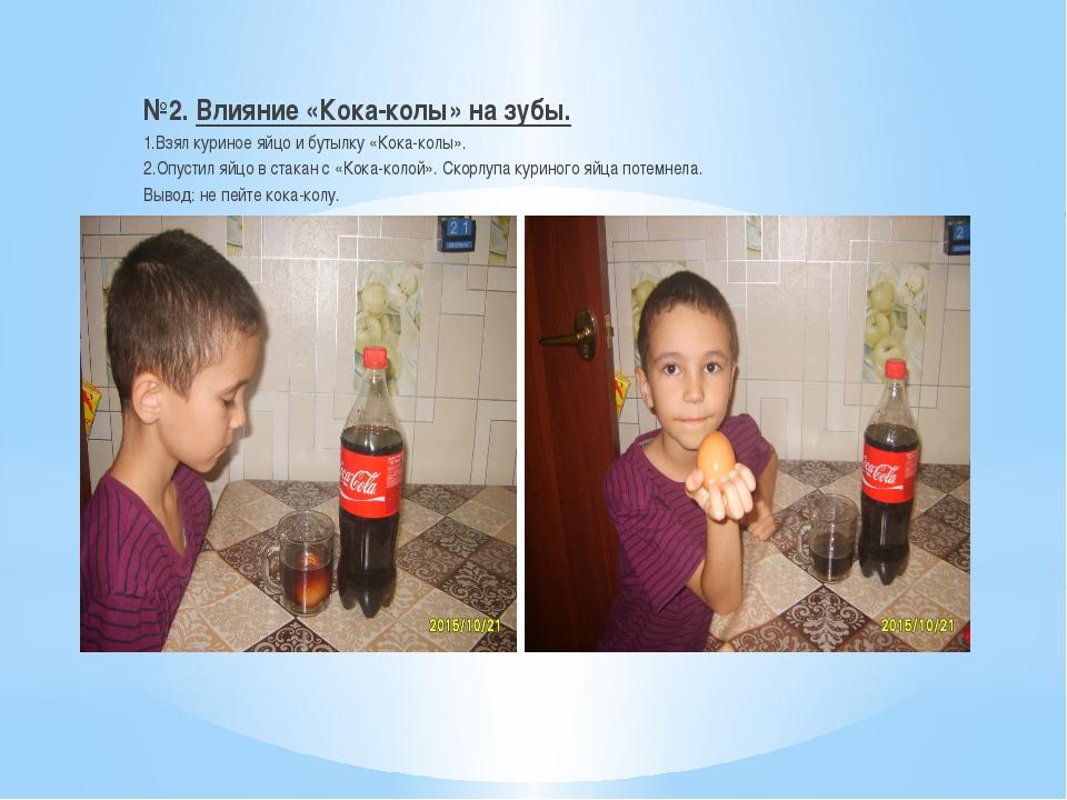 №2. Влияние «Кока-колы» на зубы. 1.Взял куриное яйцо и бутылку «Кока-колы»....