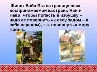 Живет Баба Яга на границе леса, воспринимаемой как грань Яви и Нави. Чтобы п