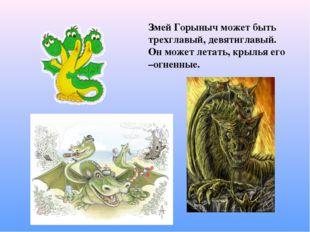 Змей Горыныч может быть трехглавый, девятиглавый. Он может летать, крылья его