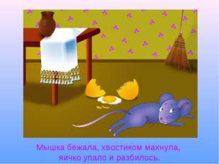 Мышка бежала, хвостиком махнула, яичко упало и разбилось.
