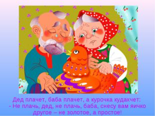 Дед плачет, баба плачет, а курочка кудахчет: - Не плачь, дед, не плачь, баба,