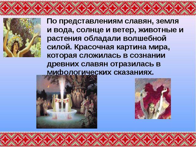 По представлениям славян, земля и вода, солнце и ветер, животные и растения...