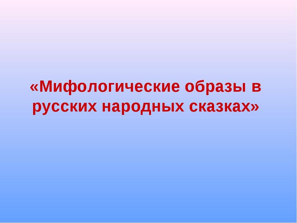 «Мифологические образы в русских народных сказках»