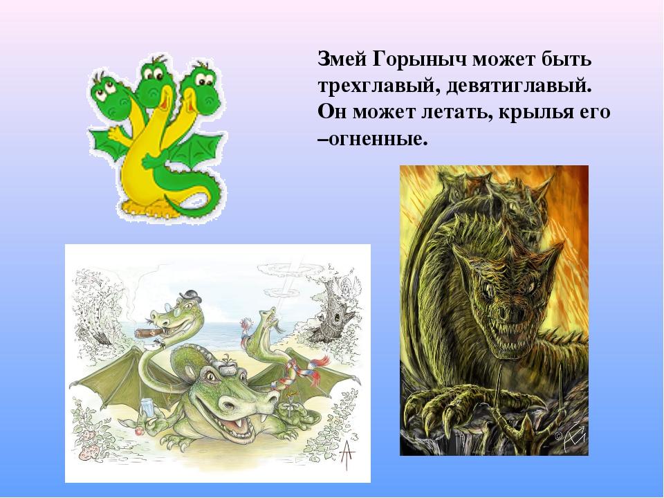 Змей Горыныч может быть трехглавый, девятиглавый. Он может летать, крылья его...