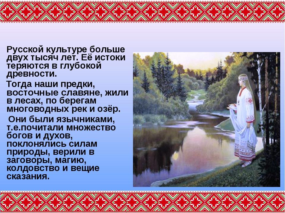 Русской культуре больше двух тысяч лет. Её истоки теряются в глубокой древно...
