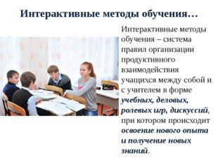 Интерактивные методы обучения… Интерактивные методы обучения – система правил