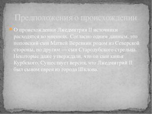 О происхождении Лжедмитрия II источники расходятся во мнениях. Согласно одним