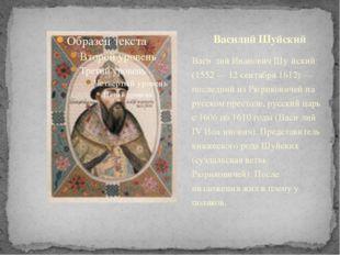 Васи́лий Иванович Шу́йский (1552 — 12 сентября 1612) — последний из Рюрикович