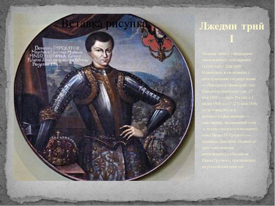 Лжедми́трий I Лжедми́трий I, официально именовавший себя царевич (затем царь)...