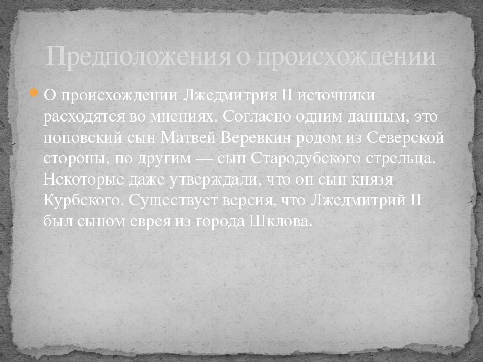 О происхождении Лжедмитрия II источники расходятся во мнениях. Согласно одним...