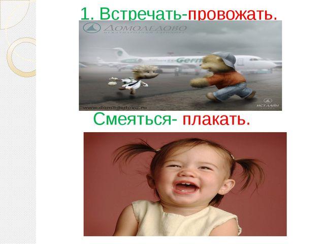 1. Встречать-провожать. Смеяться- плакать.
