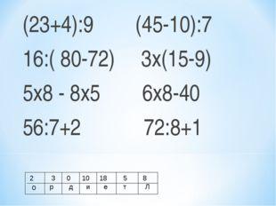 (23+4):9 (45-10):7 16:( 80-72) 3х(15-9) 5х8 - 8х5 6х8-40 56:7+2 72:8+1 2 о 3