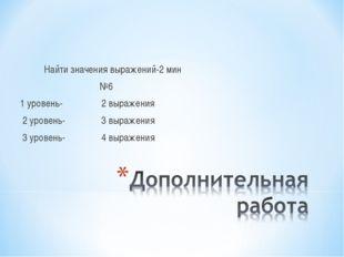 Найти значения выражений-2 мин №6 1 уровень- 2 выражения 2 уровень- 3 выраже