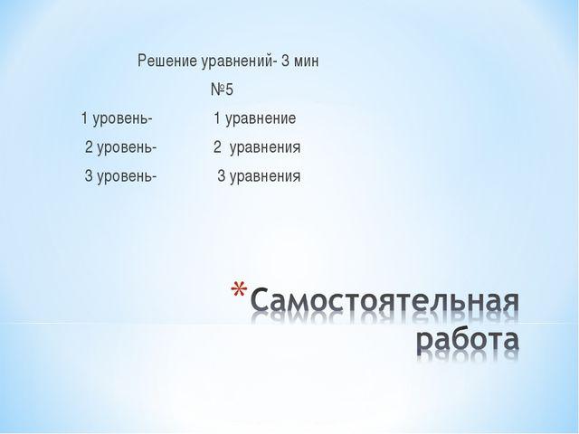 Решение уравнений- 3 мин №5 1 уровень- 1 уравнение 2 уровень- 2 уравнения 3...