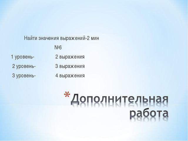Найти значения выражений-2 мин №6 1 уровень- 2 выражения 2 уровень- 3 выраже...