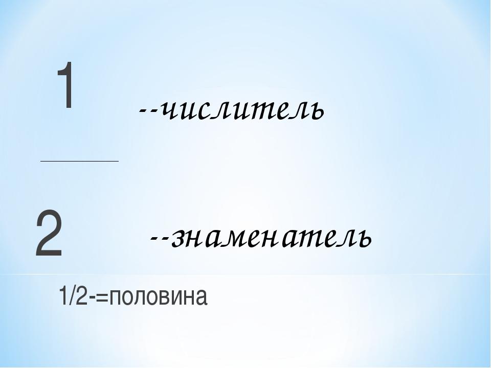 1 2 1/2-=половина --числитель --знаменатель