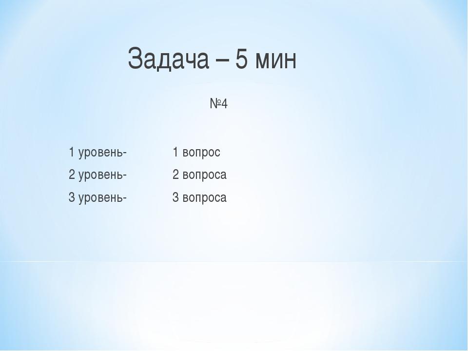 Задача – 5 мин №4 1 уровень- 1 вопрос 2 уровень- 2 вопроса 3 уровень- 3 вопр...