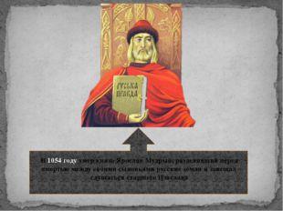 В 1054 году умер князь Ярослав Мудрый, разделивший перед смертью между своим