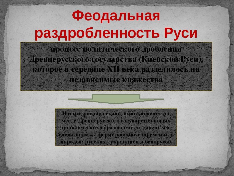 процесс политического дробления Древнерусского государства (Киевской Руси), к...