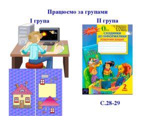 Працюємо за групами С.28-29 І група ІІ група