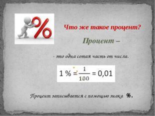 Что же такое процент? Процент – - это одна сотая часть от числа. Процент запи