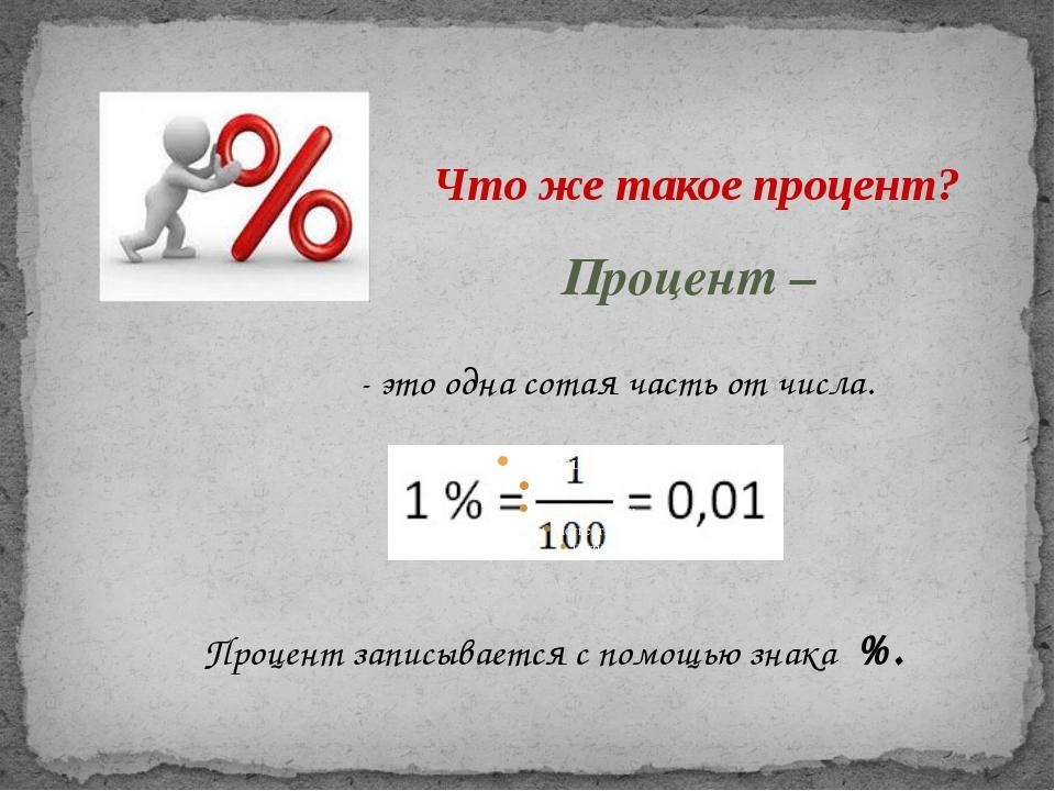 Что же такое процент? Процент – - это одна сотая часть от числа. Процент запи...