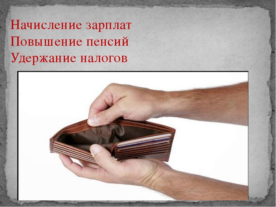Начисление зарплат Повышение пенсий Удержание налогов