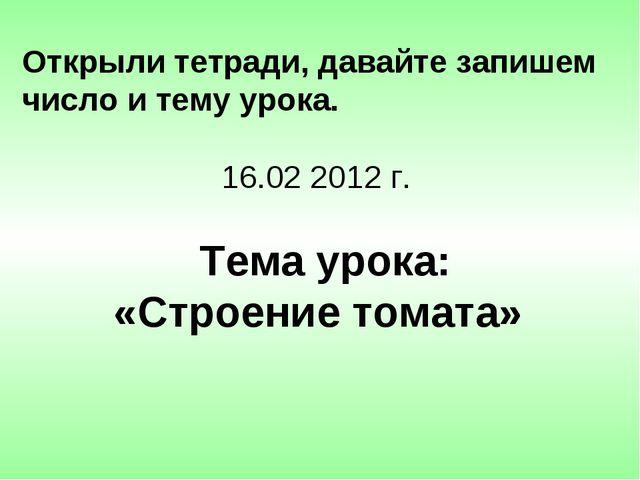 Открыли тетради, давайте запишем число и тему урока. 16.02 2012 г. Тема урока...