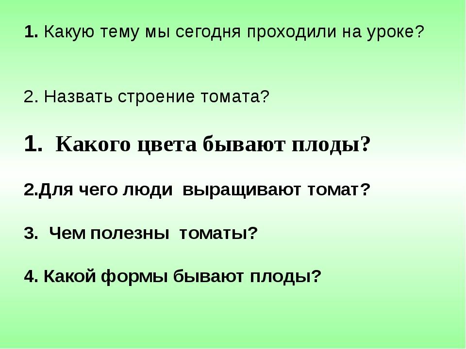Какую тему мы сегодня проходили на уроке? Назвать строение томата? Какого цв...
