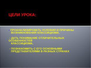 ЦЕЛИ УРОКА: - ПРОАНАЛИЗИРОВАТЬ УСЛОВИЯ И ПРИЧИНЫ ВОЗНИКНОВЕНИЯ КЛАССИЦИЗМА,