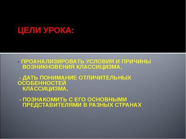 ЦЕЛИ УРОКА: - ПРОАНАЛИЗИРОВАТЬ УСЛОВИЯ И ПРИЧИНЫ ВОЗНИКНОВЕНИЯ КЛАССИЦИЗМА,...
