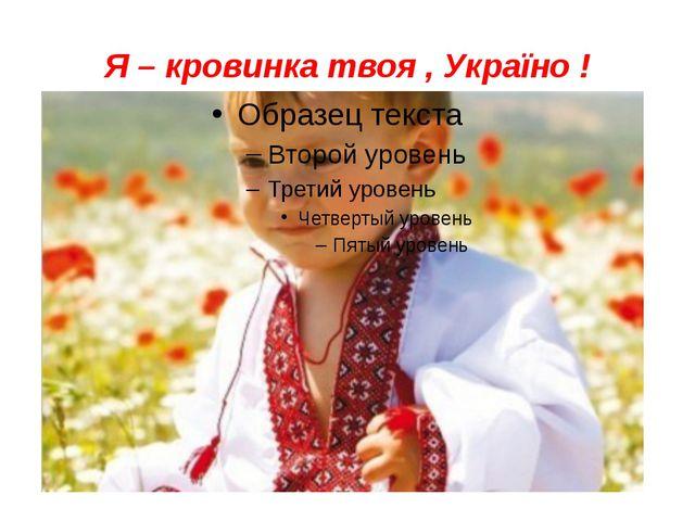 Я – кровинка твоя , Україно !