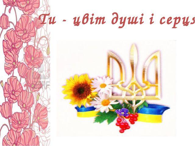 Ти - цвіт душі і серця!