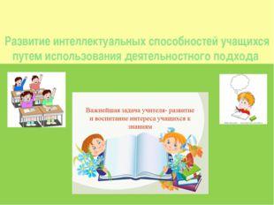 Развитие интеллектуальных способностей учащихся путем использования деятельно