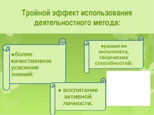 Тройной эффект использования деятельностного метода: ●более качественное усво