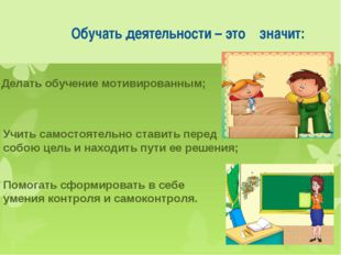 Обучать деятельности – это значит: Делать обучение мотивированным; Учить сам