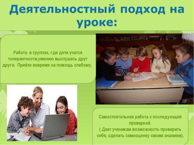 Работа в группах, где дети учатся толерантности,умению выслушать друг друга....