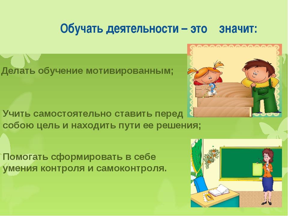 Обучать деятельности – это значит: Делать обучение мотивированным; Учить сам...