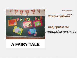 Этапы работы над проектом Этапы работы над проектом A FAIRY TALE «СОЗДАЁМ СКА