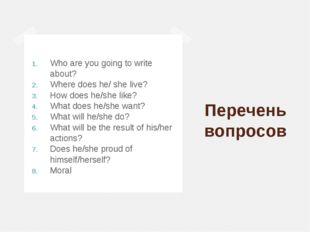 Перечень вопросов Who are you going to write about? Where does he/ she live?