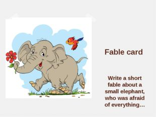 Fable card Write a short fable about a small elephant, who was afraid of eve