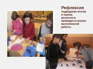 Рефлексия подведение итогов и оценка результата; проводится анализ выполненно