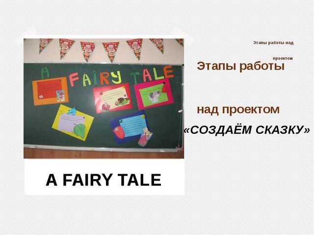 Этапы работы над проектом Этапы работы над проектом A FAIRY TALE «СОЗДАЁМ СКА...