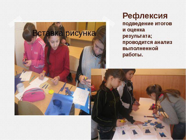 Рефлексия подведение итогов и оценка результата; проводится анализ выполненно...