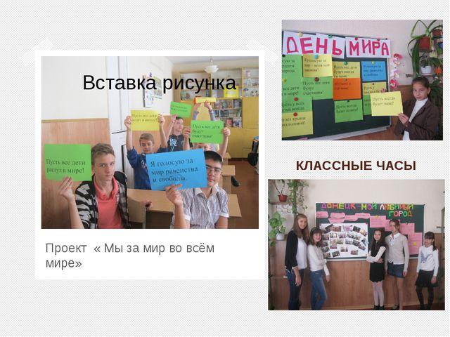 КЛАССНЫЕ ЧАСЫ Проект « Мы за мир во всём мире»