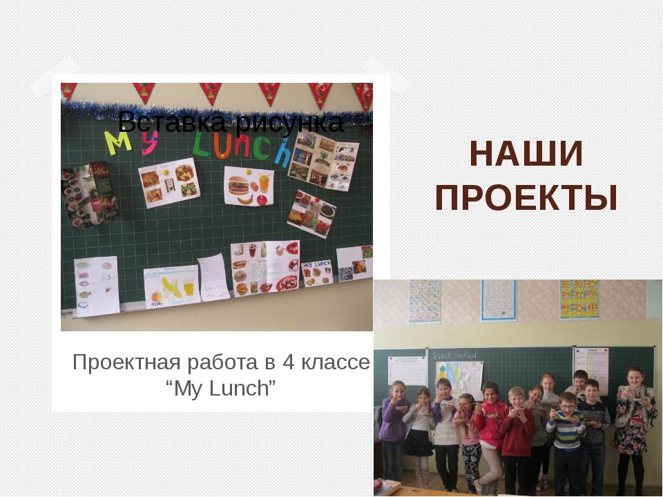 """НАШИ ПРОЕКТЫ Проектная работа в 4 классе """"My Lunch"""""""