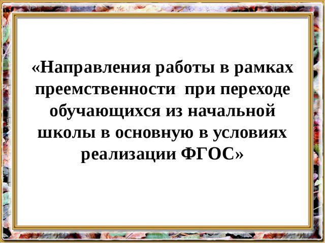«Направления работы в рамках преемственности при переходе обучающихся из нача...