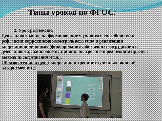 Типы уроков по ФГОС: 2. Урок рефлексии. Деятельностная цель:формирование у...
