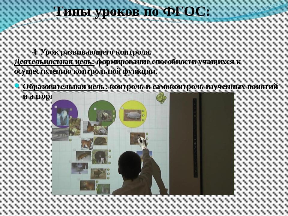 Типы уроков по ФГОС: 4. Урок развивающего контроля. Деятельностная цель:фор...