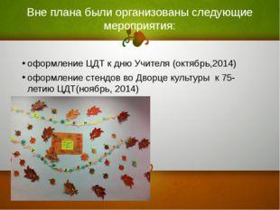 Вне плана были организованы следующие мероприятия: оформление ЦДТ к дню Учите
